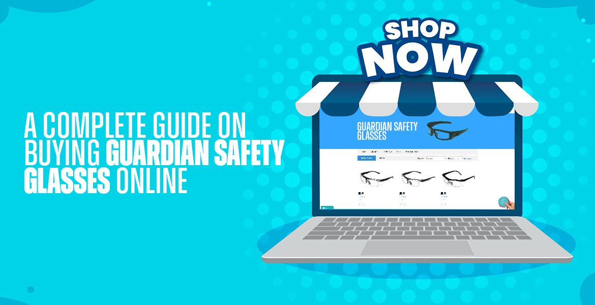 A Complete Guide On Buying Guardian Safety Glasses Online